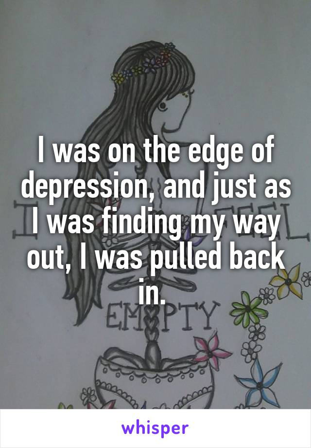 I was on the edge of depression, and just as I was finding my way out, I was pulled back in.