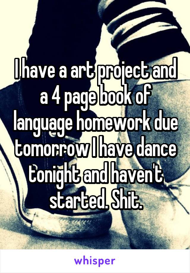 I have a art project and a 4 page book of language homework due tomorrow I have dance tonight and haven't started. Shit.