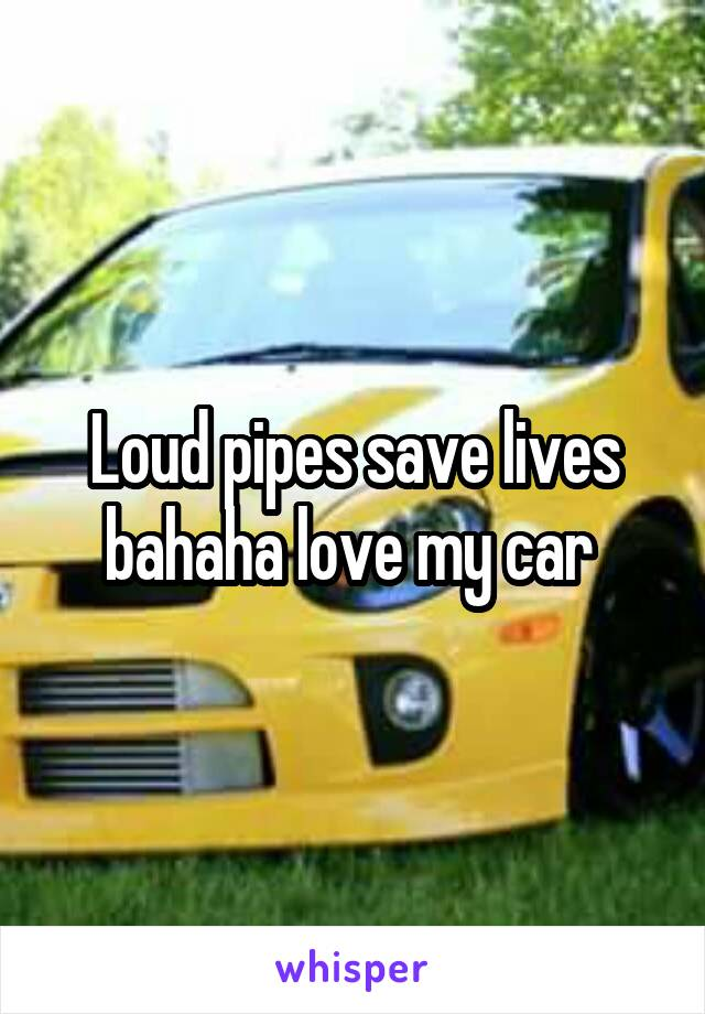 Loud pipes save lives bahaha love my car