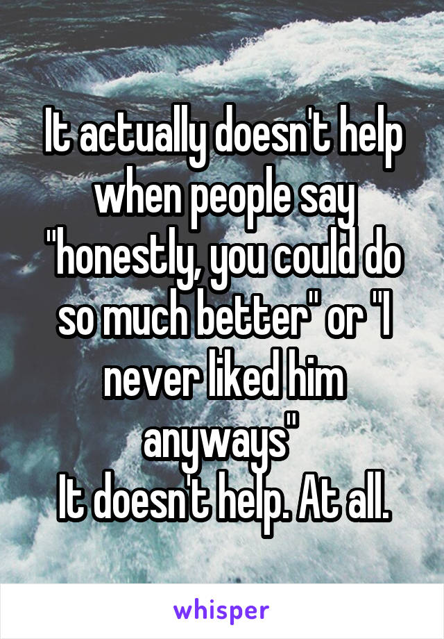 """It actually doesn't help when people say """"honestly, you could do so much better"""" or """"I never liked him anyways""""  It doesn't help. At all."""