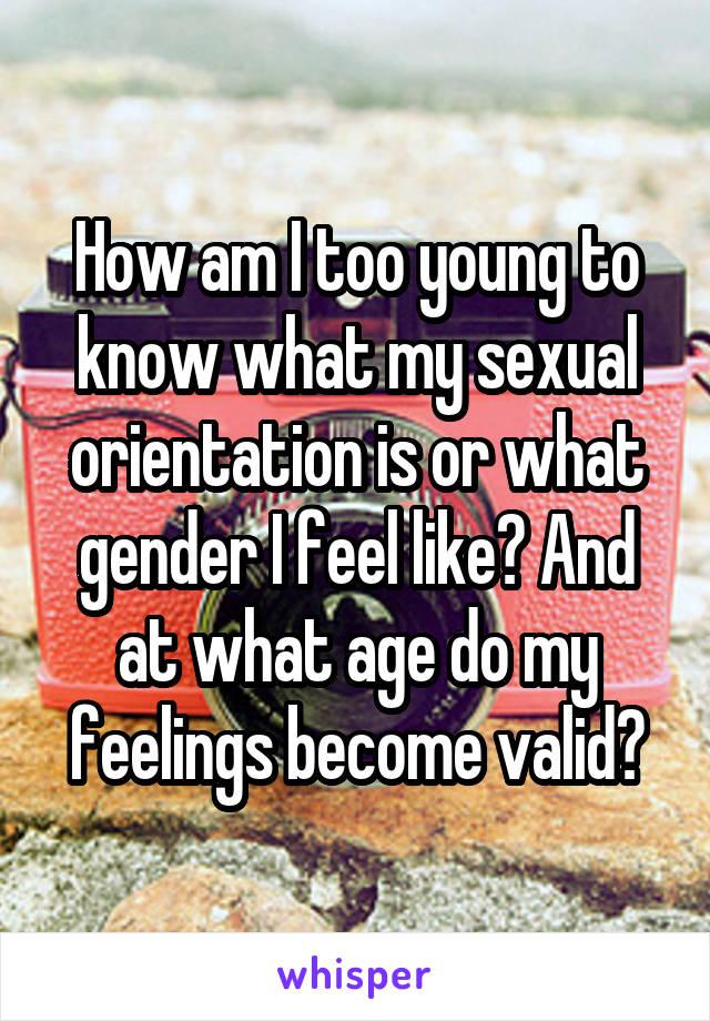 How am I too young to know what my sexual orientation is or what gender I feel like? And at what age do my feelings become valid?