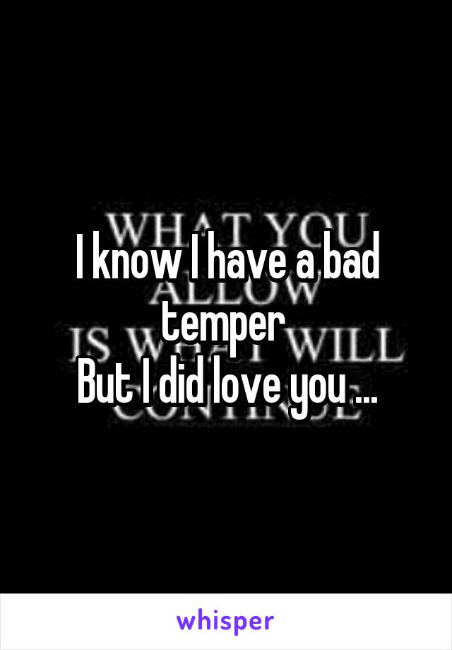 I know I have a bad temper  But I did love you ...
