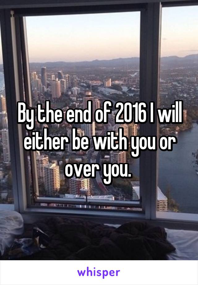 By the end of 2016 I will either be with you or over you.