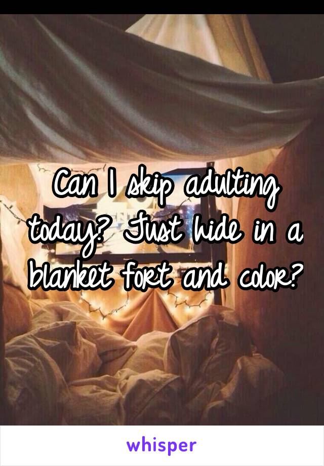 Can I skip adulting today? Just hide in a blanket fort and color?