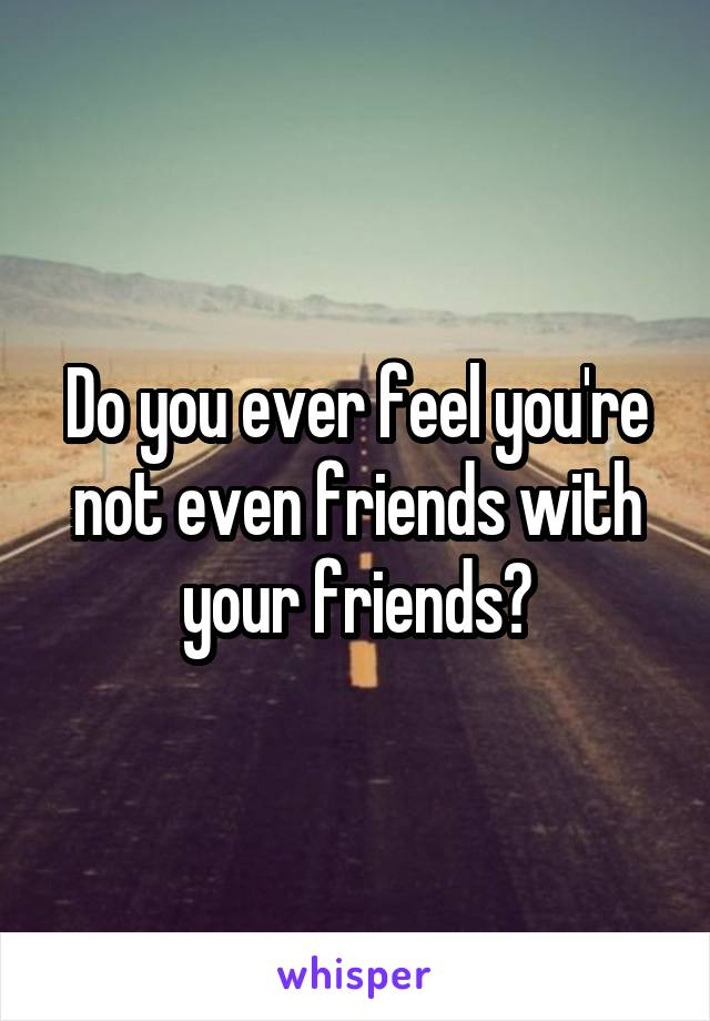 Do you ever feel you're not even friends with your friends?