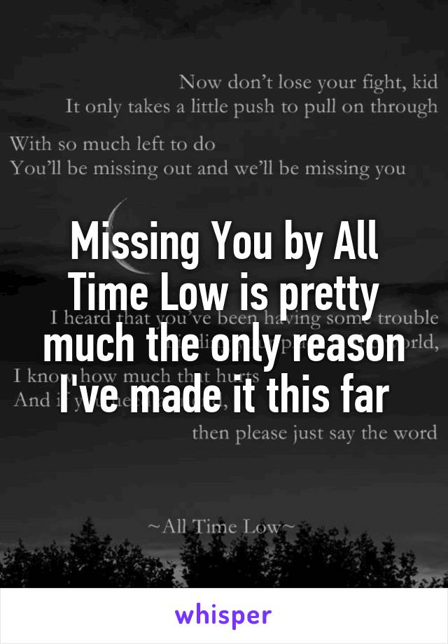 Missing You by All Time Low is pretty much the only reason I've made it this far