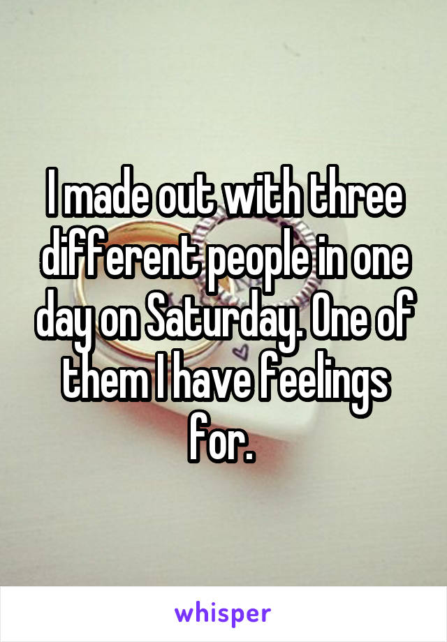 I made out with three different people in one day on Saturday. One of them I have feelings for.