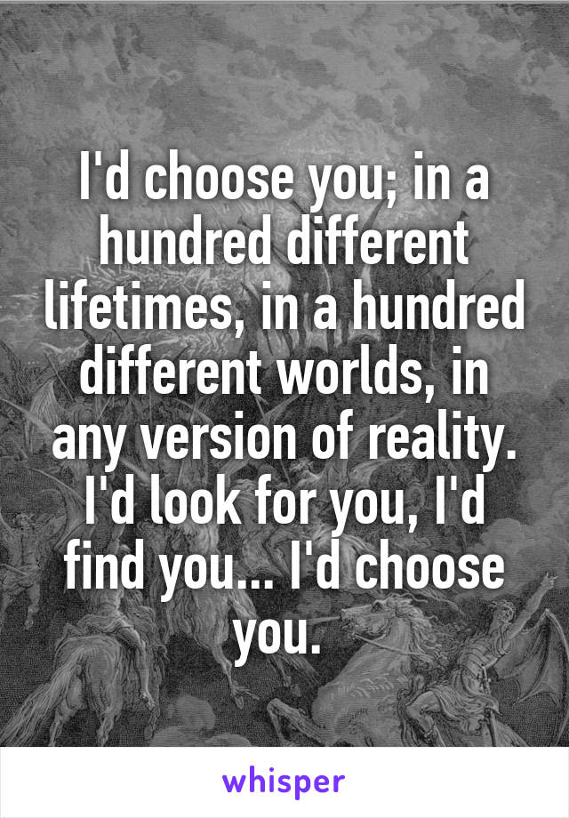 I'd choose you; in a hundred different lifetimes, in a hundred different worlds, in any version of reality. I'd look for you, I'd find you... I'd choose you.