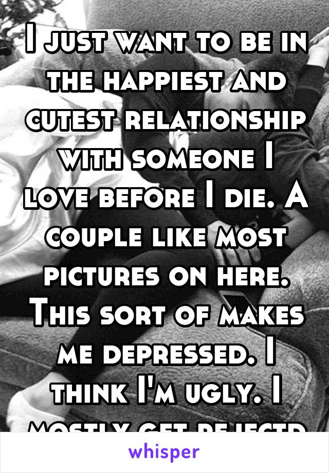 I just want to be in the happiest and cutest relationship with someone I love before I die. A couple like most pictures on here. This sort of makes me depressed. I think I'm ugly. I mostly get rejectd