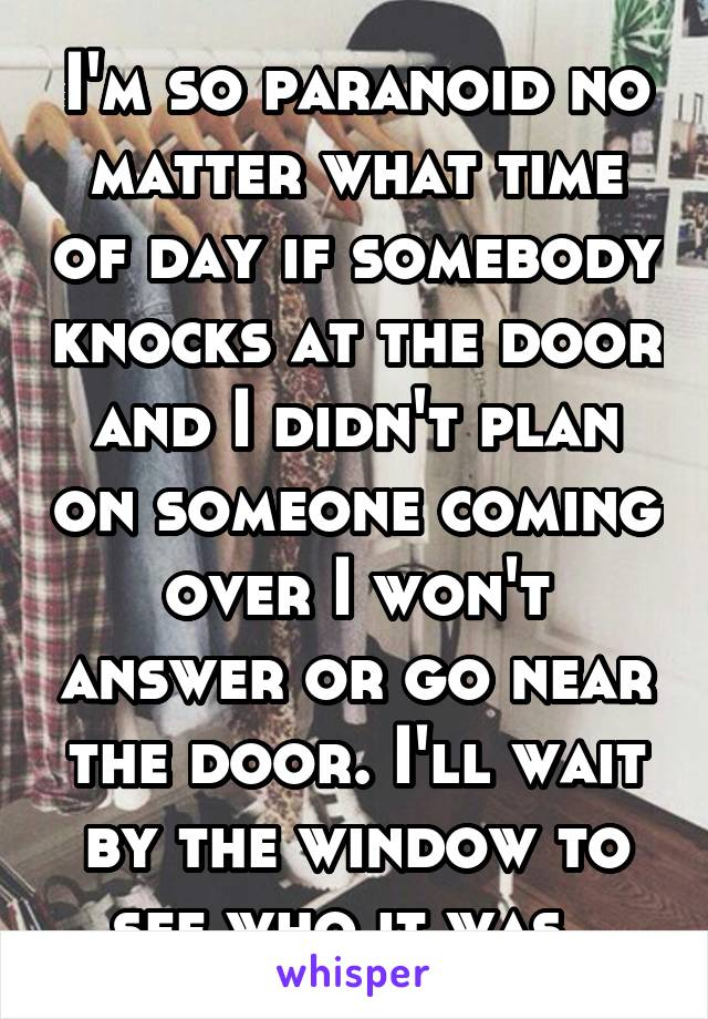 I'm so paranoid no matter what time of day if somebody knocks at the door and I didn't plan on someone coming over I won't answer or go near the door. I'll wait by the window to see who it was.