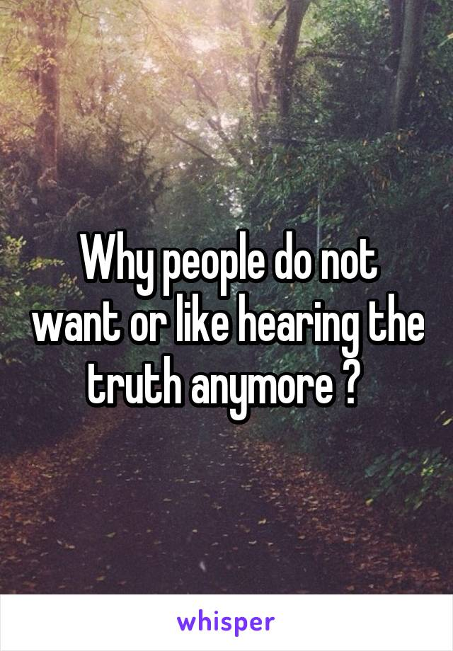 Why people do not want or like hearing the truth anymore ?