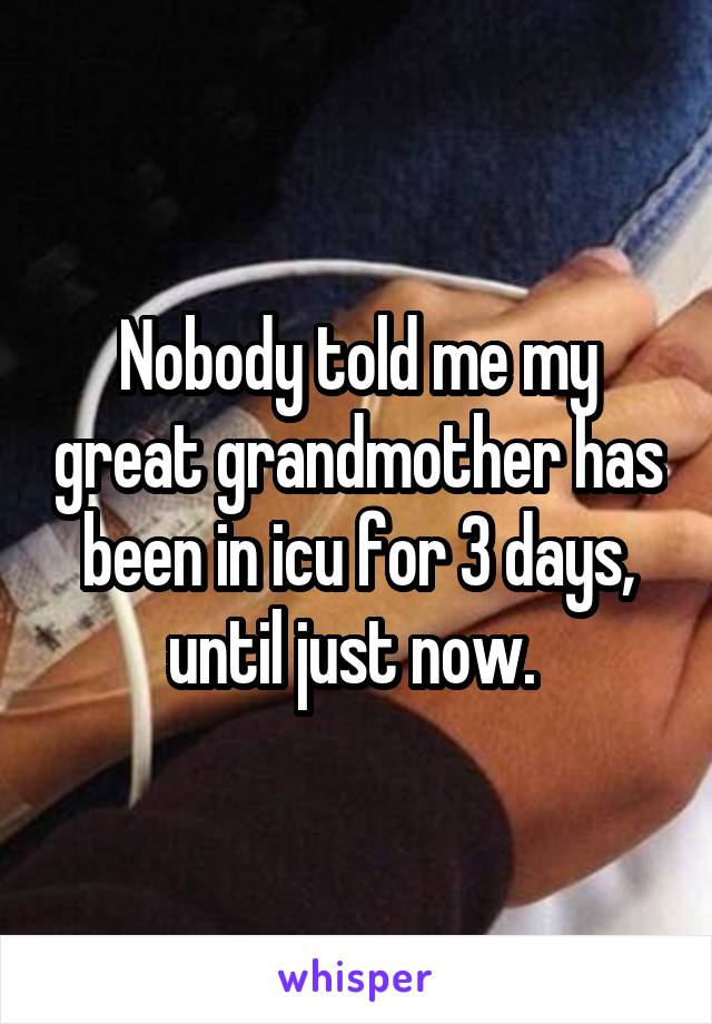 Nobody told me my great grandmother has been in icu for 3 days, until just now.