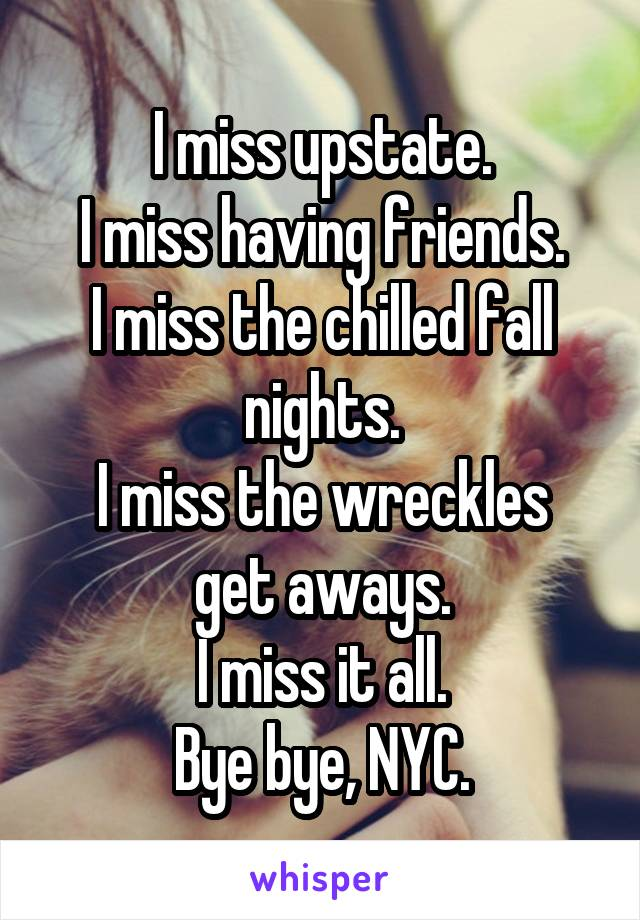 I miss upstate. I miss having friends. I miss the chilled fall nights. I miss the wreckles get aways. I miss it all. Bye bye, NYC.