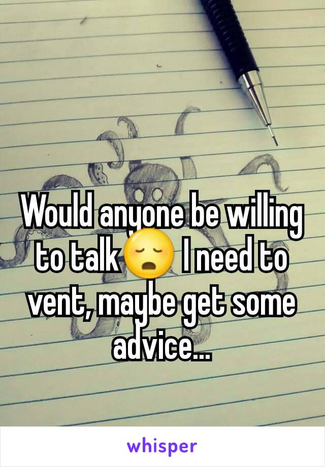 Would anyone be willing to talk😳 I need to vent, maybe get some advice...
