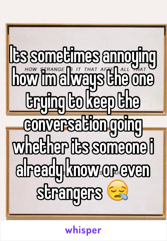 Its sometimes annoying how im always the one trying to keep the conversation going whether its someone i already know or even strangers 😪