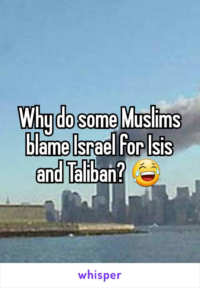 Why do some Muslims blame Israel for Isis and Taliban? 😂