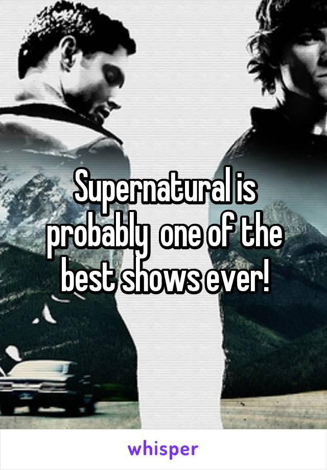 Supernatural is probably  one of the best shows ever!