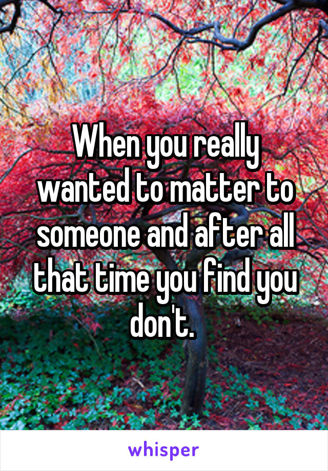 When you really wanted to matter to someone and after all that time you find you don't.
