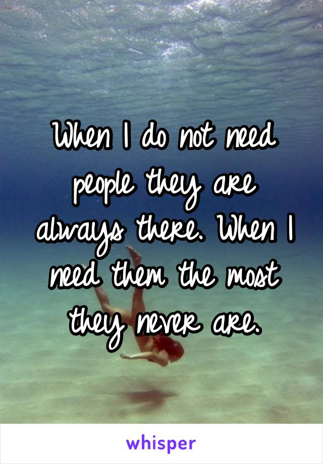 When I do not need people they are always there. When I need them the most they never are.