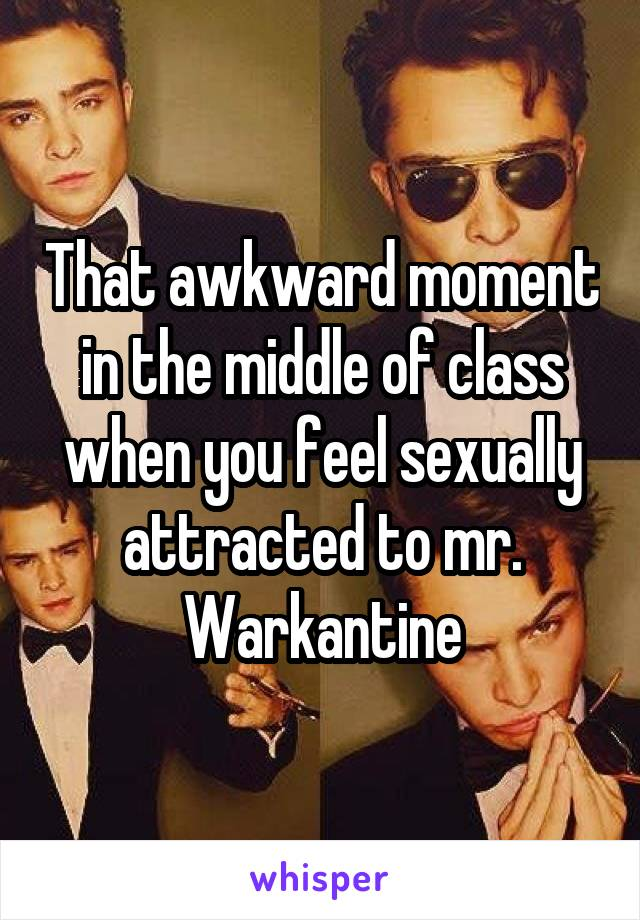 That awkward moment in the middle of class when you feel sexually attracted to mr. Warkantine