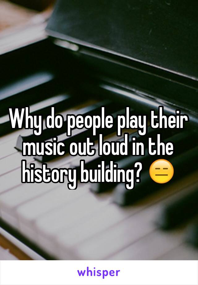Why do people play their music out loud in the history building? 😑