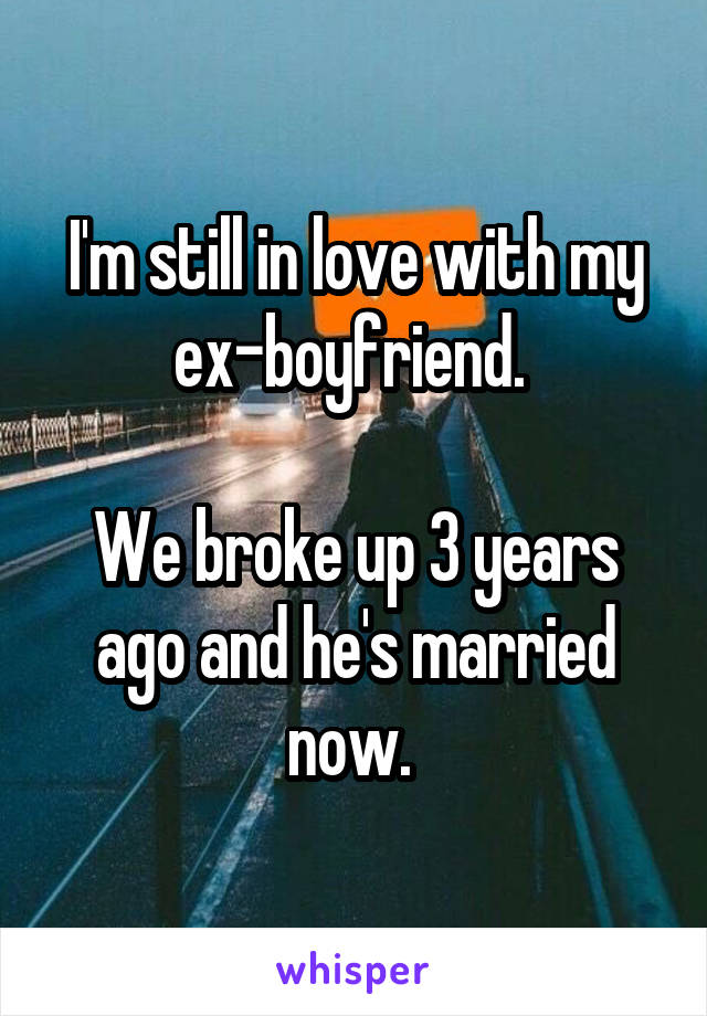 I'm still in love with my ex-boyfriend.   We broke up 3 years ago and he's married now.