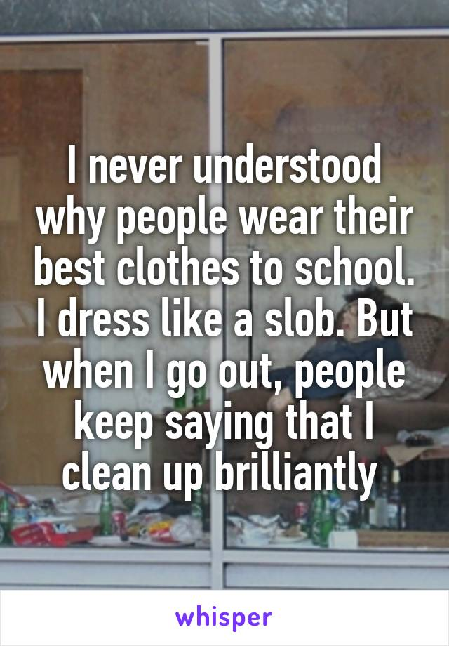 I never understood why people wear their best clothes to school. I dress like a slob. But when I go out, people keep saying that I clean up brilliantly