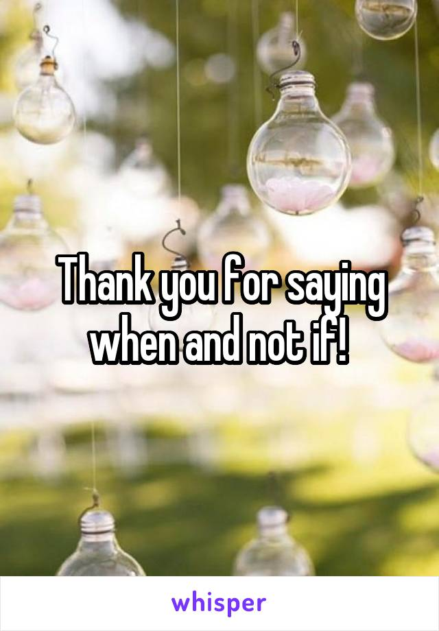 Thank you for saying when and not if!