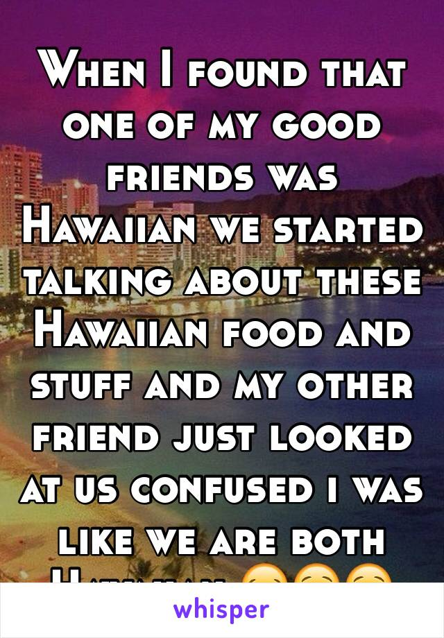 When I found that one of my good friends was Hawaiian we started talking about these Hawaiian food and stuff and my other friend just looked at us confused i was like we are both Hawaiian 😂😌😌