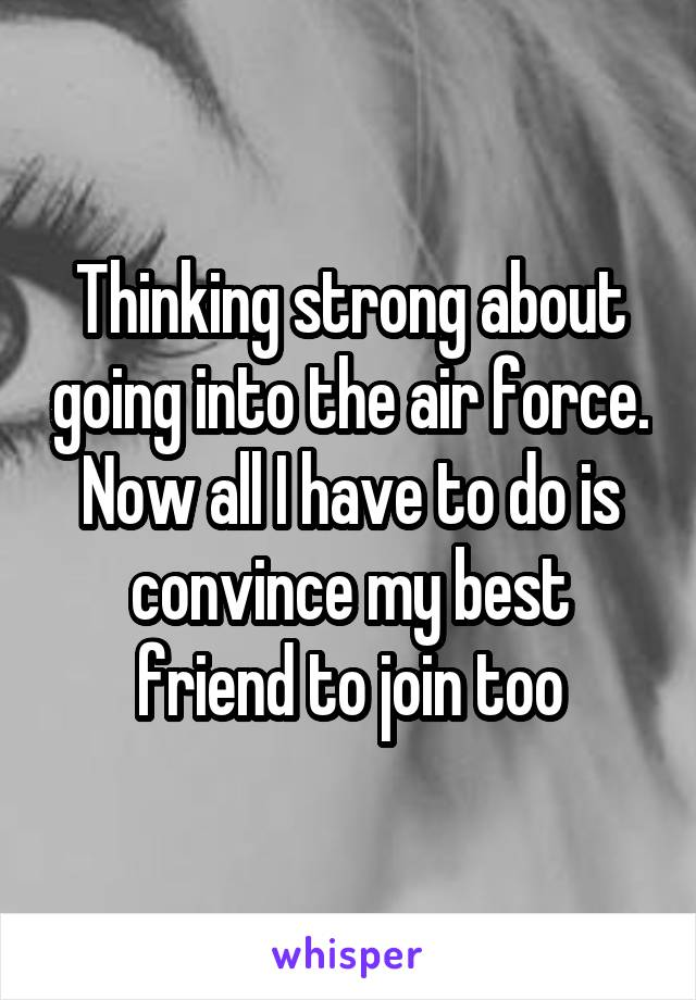 Thinking strong about going into the air force. Now all I have to do is convince my best friend to join too
