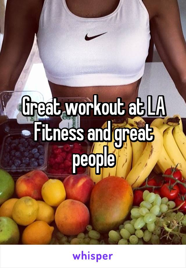 Great workout at LA Fitness and great people