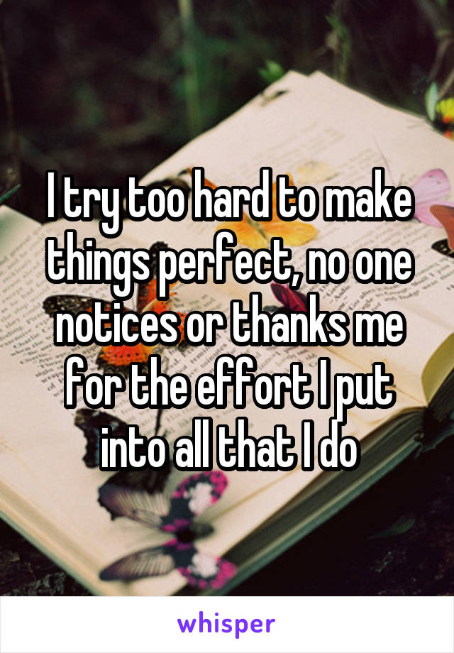 I try too hard to make things perfect, no one notices or thanks me for the effort I put into all that I do