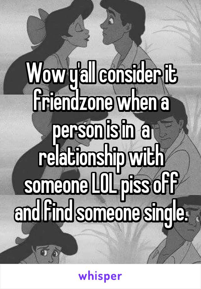Wow y'all consider it friendzone when a person is in  a relationship with someone LOL piss off and find someone single.