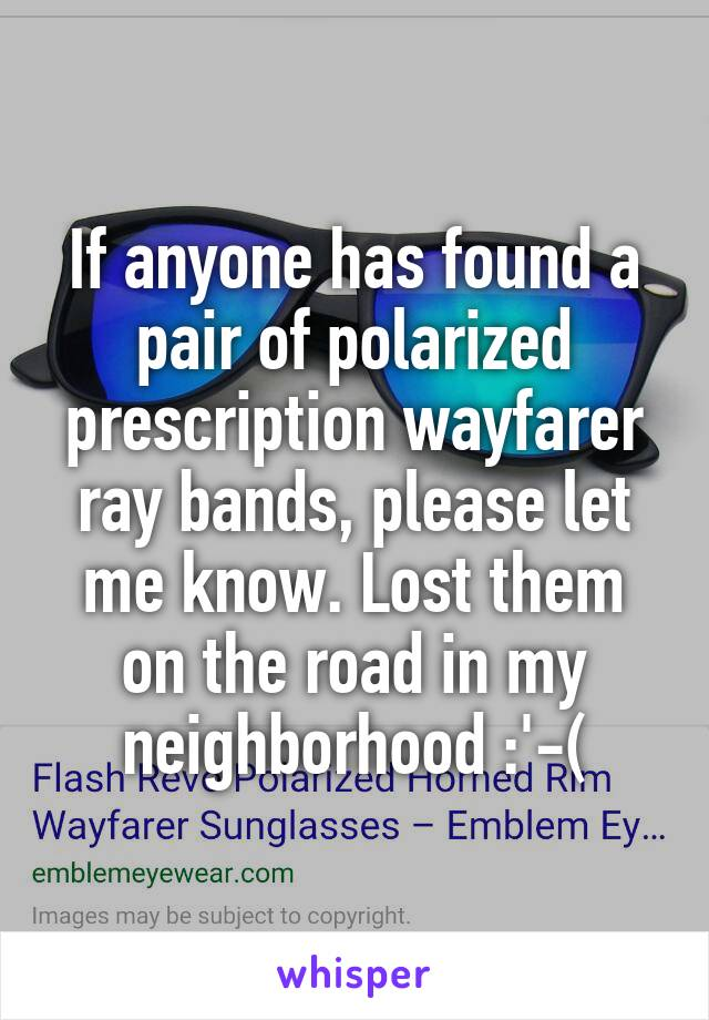 If anyone has found a pair of polarized prescription wayfarer ray bands, please let me know. Lost them on the road in my neighborhood :'-(