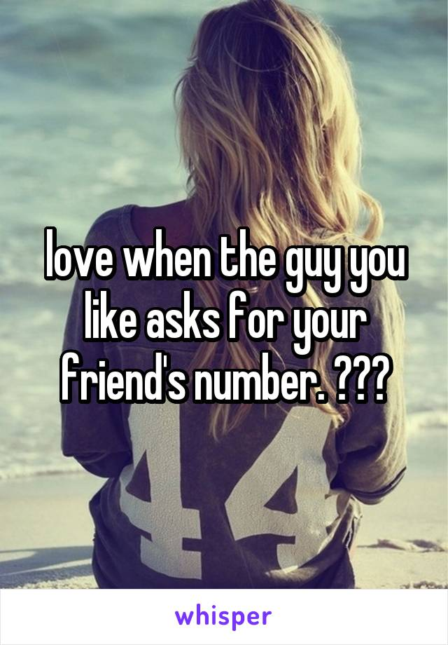 love when the guy you like asks for your friend's number. 😂☹️