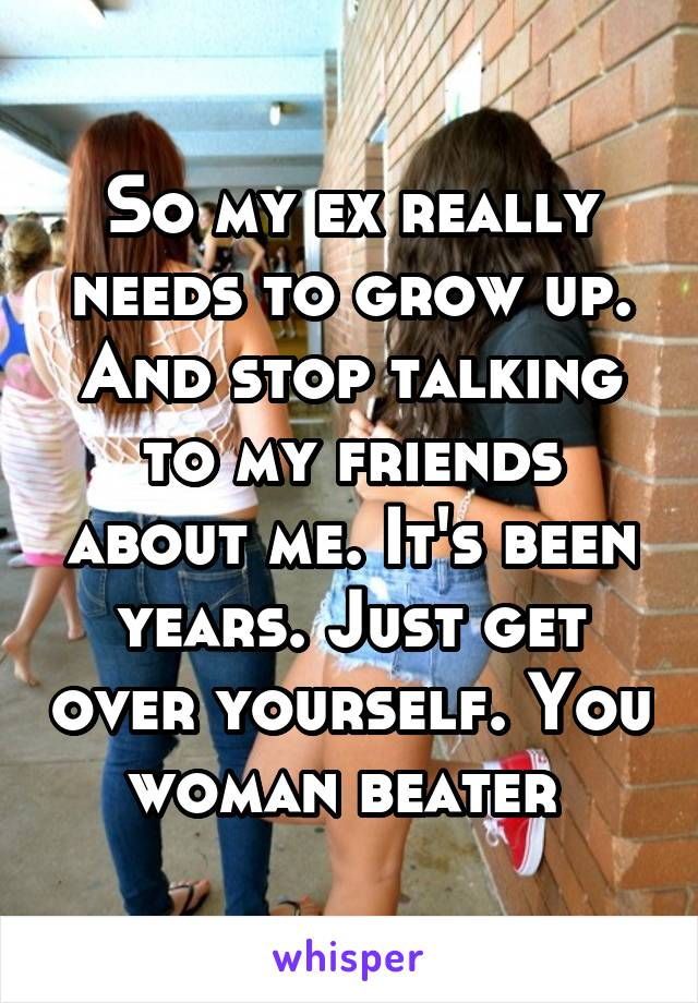 So my ex really needs to grow up. And stop talking to my friends about me. It's been years. Just get over yourself. You woman beater