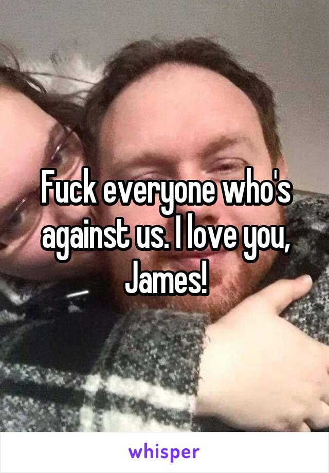 Fuck everyone who's against us. I love you, James!