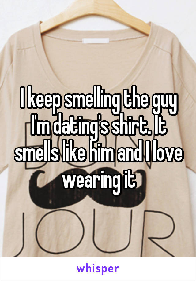 I keep smelling the guy I'm dating's shirt. It smells like him and I love wearing it