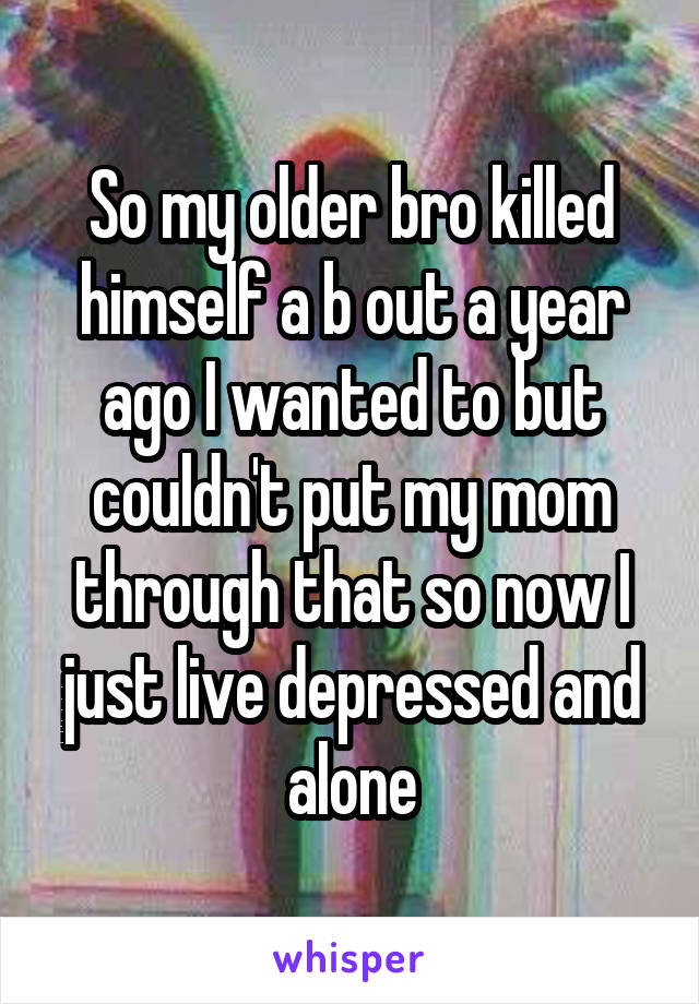 So my older bro killed himself a b out a year ago I wanted to but couldn't put my mom through that so now I just live depressed and alone