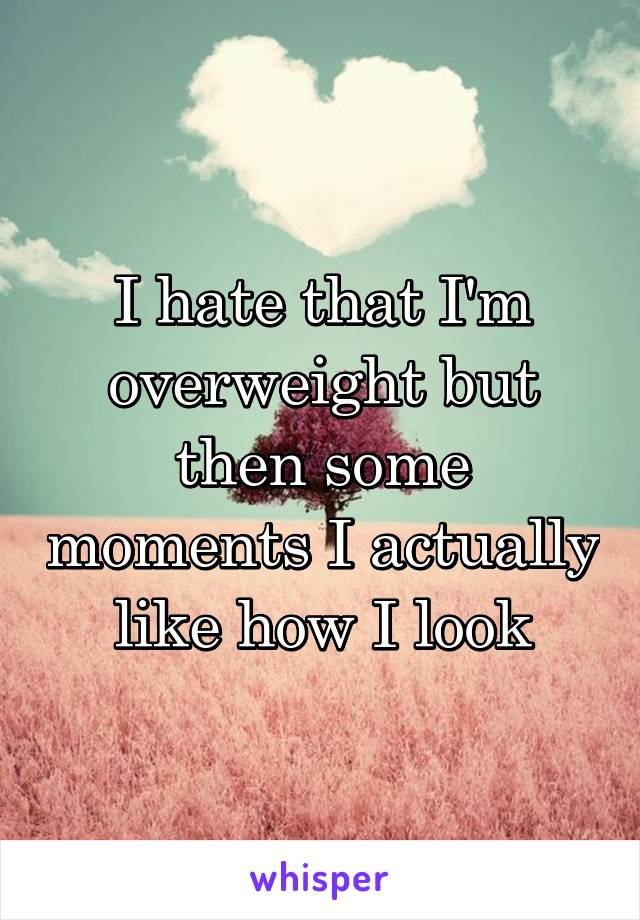 I hate that I'm overweight but then some moments I actually like how I look