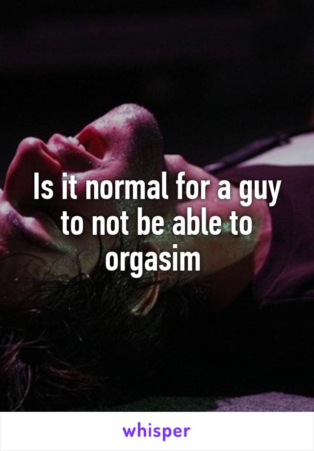 Is it normal for a guy to not be able to orgasim