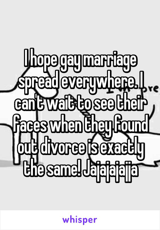 I hope gay marriage spread everywhere. I can't wait to see their faces when they found out divorce is exactly the same! Jajajajajja