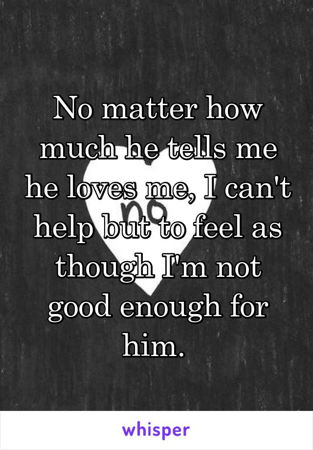 No matter how much he tells me he loves me, I can't help but to feel as though I'm not good enough for him.
