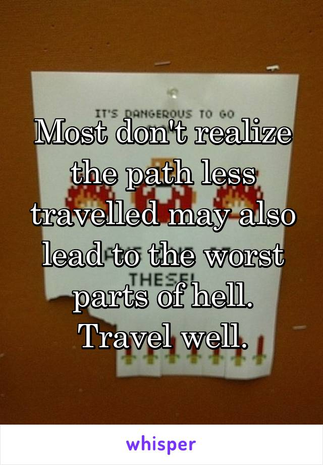 Most don't realize the path less travelled may also lead to the worst parts of hell. Travel well.