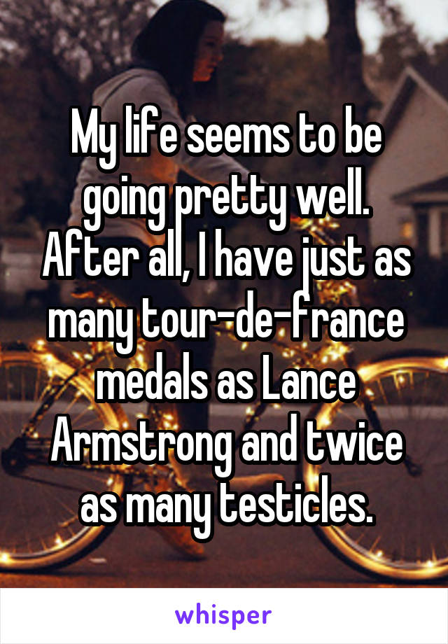 My life seems to be going pretty well. After all, I have just as many tour-de-france medals as Lance Armstrong and twice as many testicles.