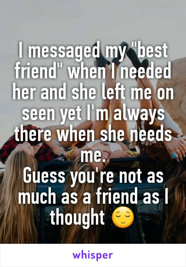 """I messaged my """"best friend"""" when I needed her and she left me on seen yet I'm always there when she needs me. Guess you're not as much as a friend as I thought 😌"""