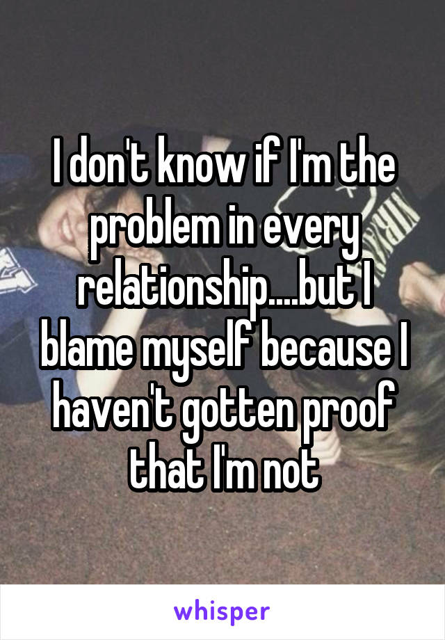 I don't know if I'm the problem in every relationship....but I blame myself because I haven't gotten proof that I'm not