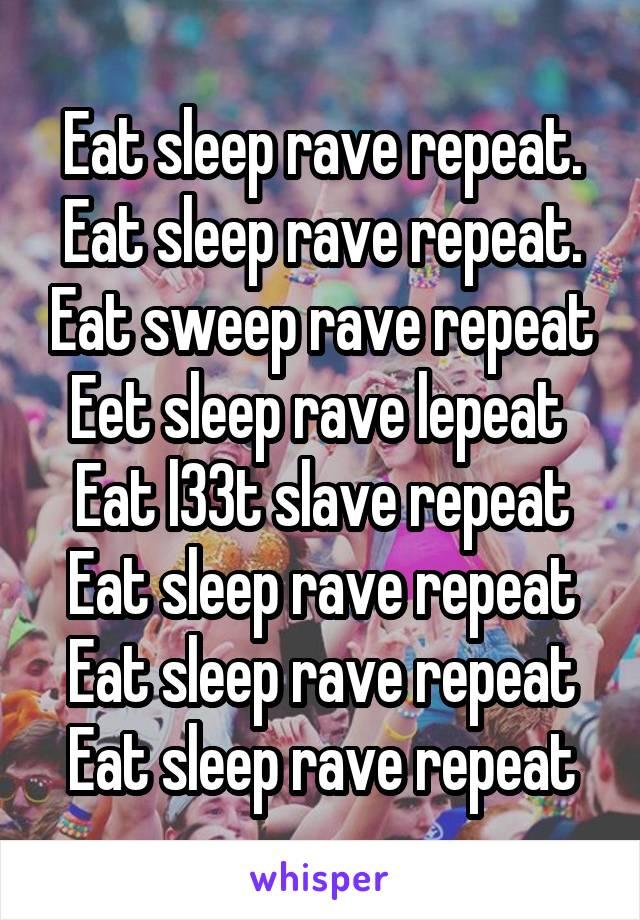 Eat sleep rave repeat. Eat sleep rave repeat. Eat sweep rave repeat Eet sleep rave lepeat  Eat l33t slave repeat Eat sleep rave repeat Eat sleep rave repeat Eat sleep rave repeat