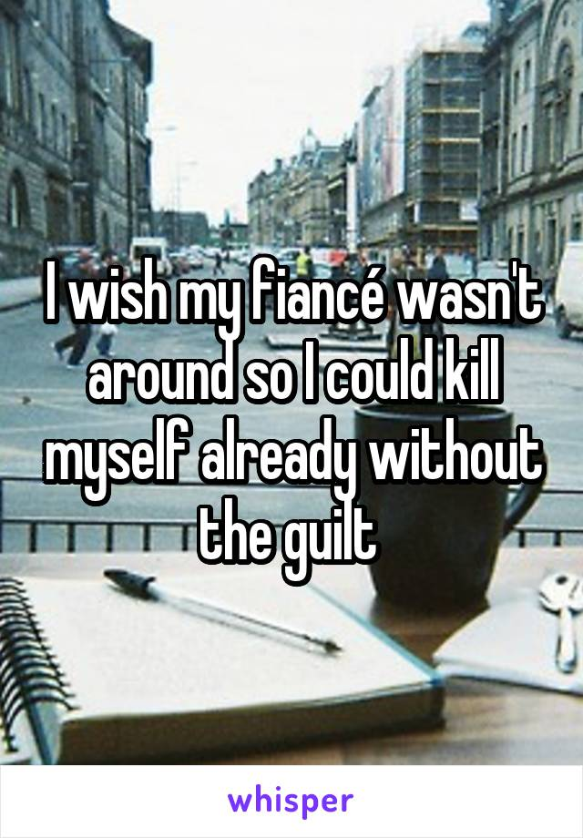I wish my fiancé wasn't around so I could kill myself already without the guilt