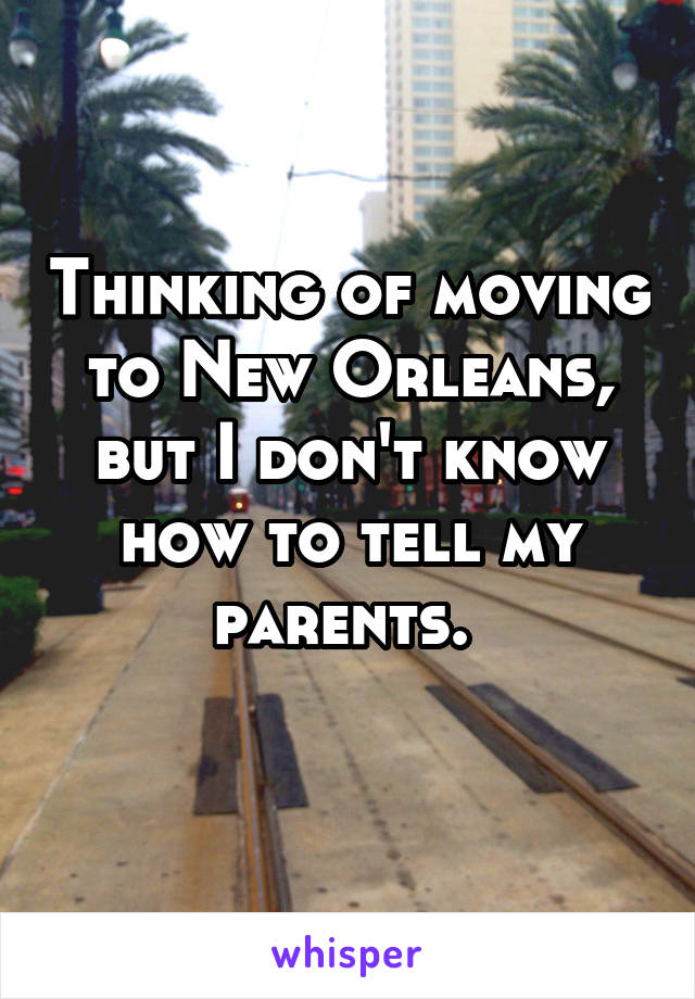 Thinking of moving to New Orleans, but I don't know how to tell my parents.